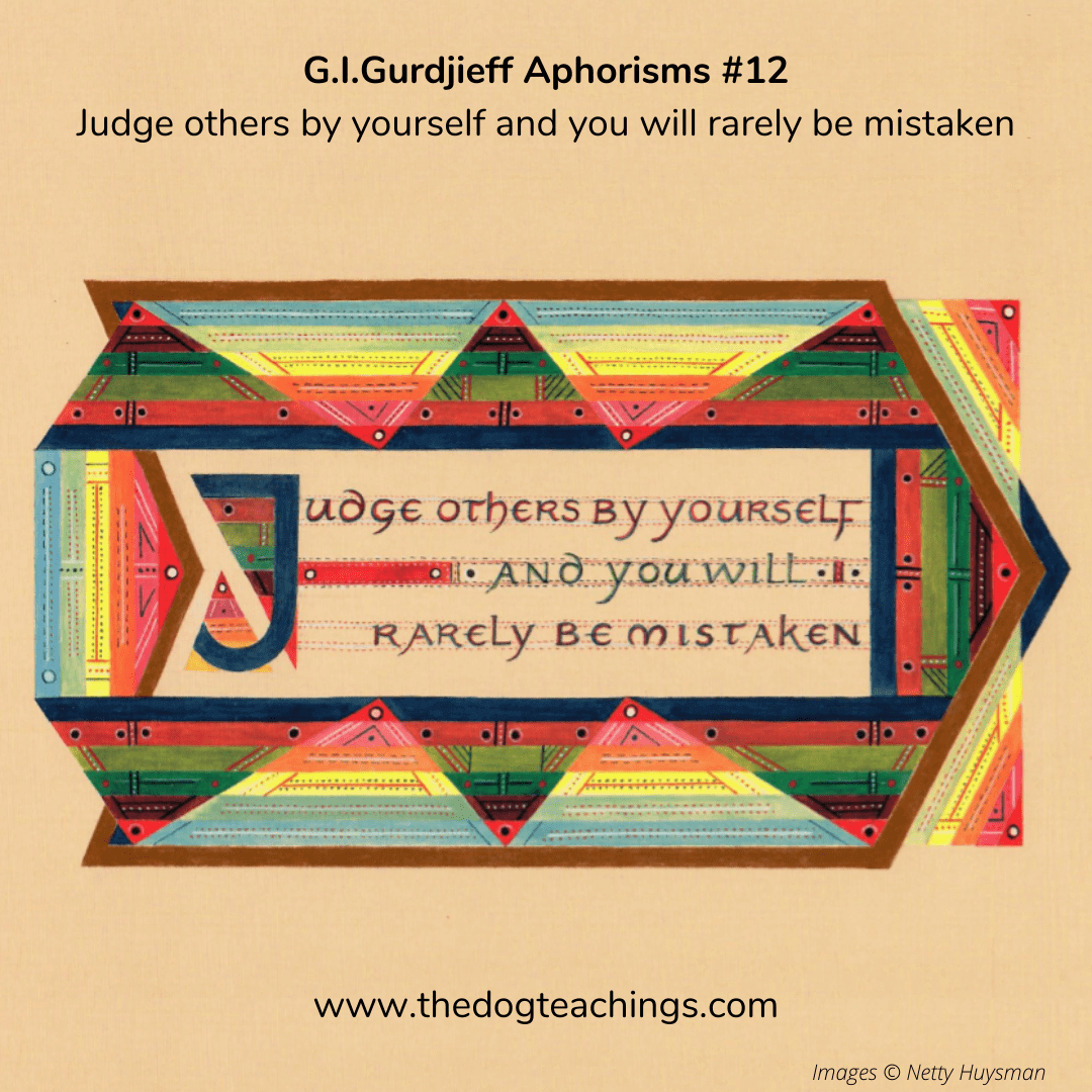 Gurdjieff Aphorism #12 - Judge others by yourself and you will rarely be mistaken.