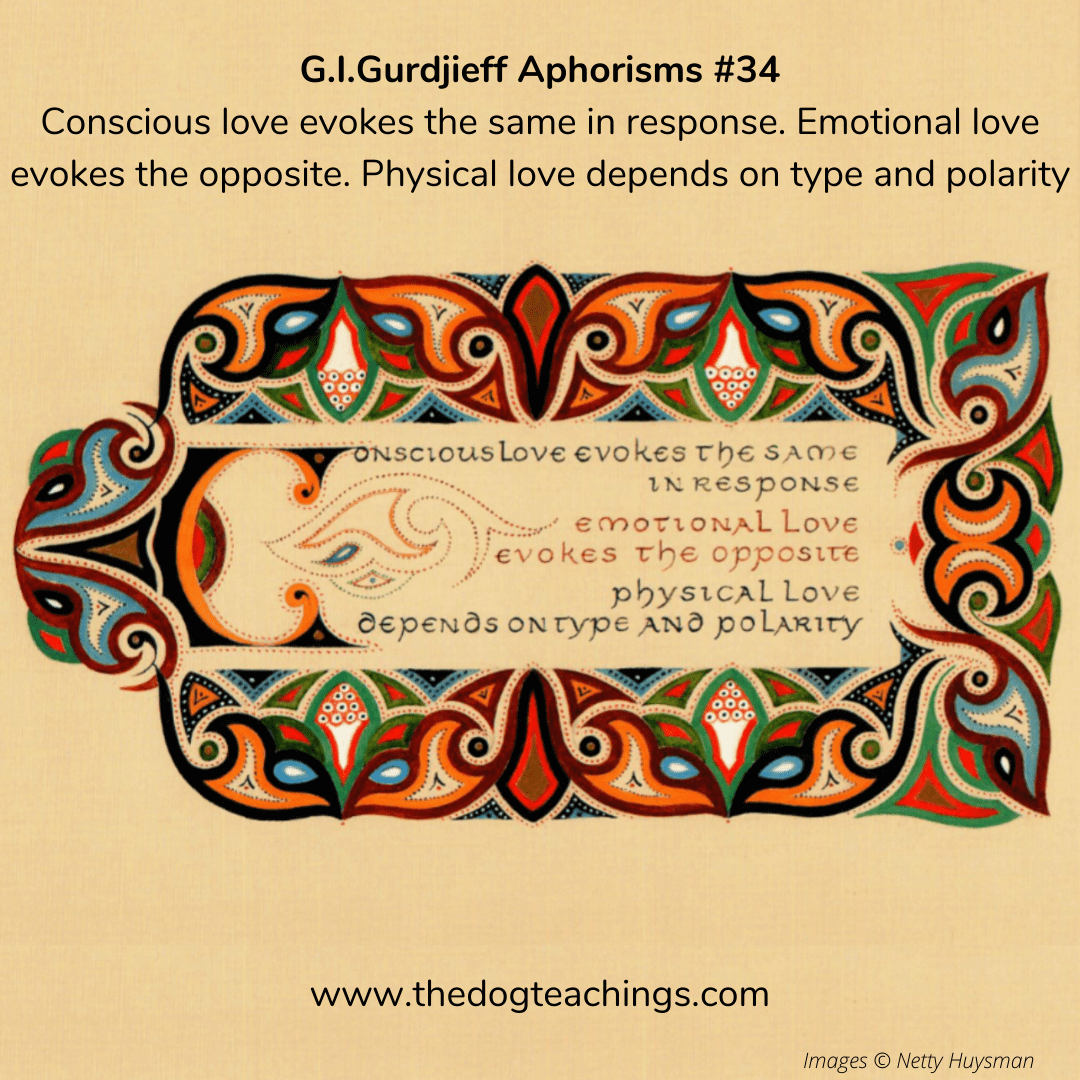 Gurdjieff Aphorism #34 - Conscious love evokes the same in response. Emotional love evokes the opposite. Physical love depends on type and polarity.
